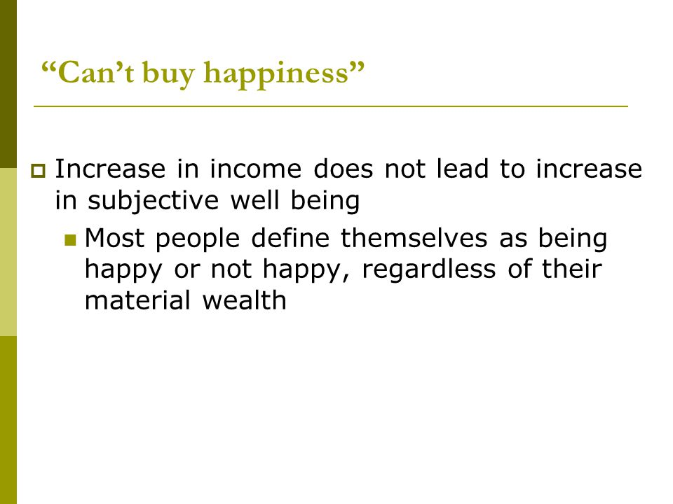 """Can't buy happiness""  Increase in income does not lead to increase in subjective well being Most people define themselves as being happy or not happ"