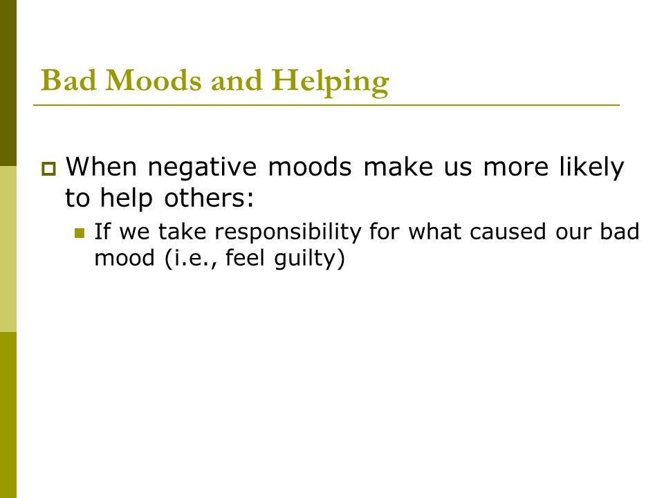 Bad Moods and Helping  When negative moods make us more likely to help others: If we take responsibility for what caused our bad mood (i.e., feel gui