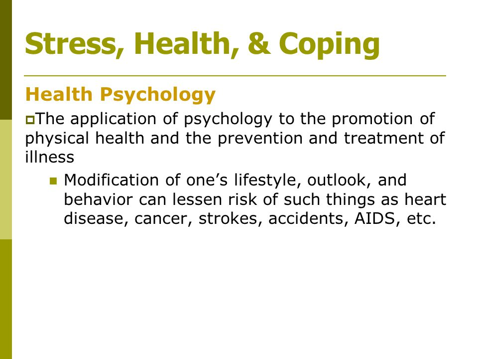 Stress, Health, & Coping Health Psychology  The application of psychology to the promotion of physical health and the prevention and treatment of ill