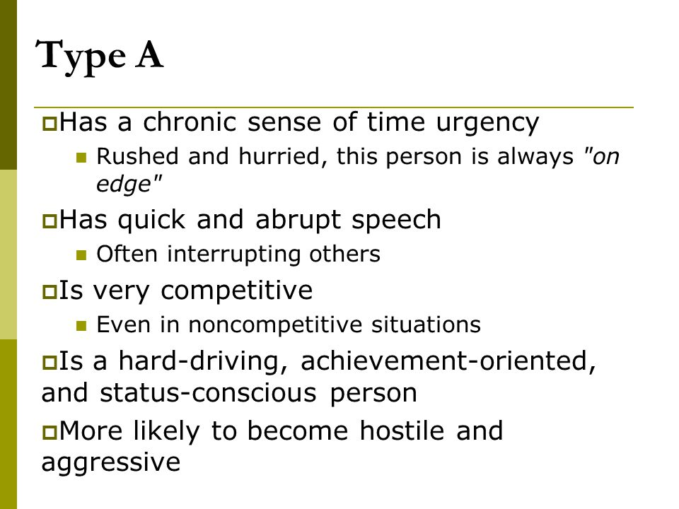 Type A  Has a chronic sense of time urgency Rushed and hurried, this person is always