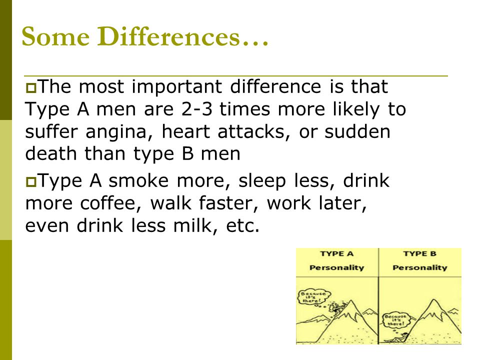 Some Differences…  The most important difference is that Type A men are 2-3 times more likely to suffer angina, heart attacks, or sudden death than t