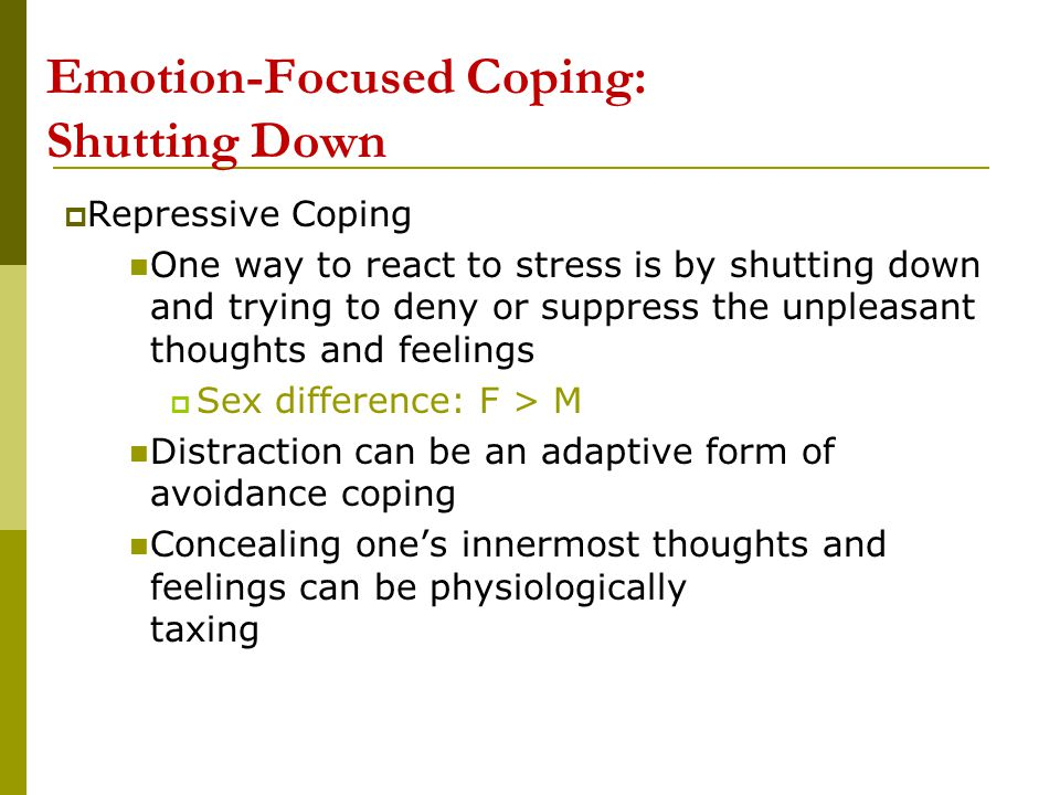 Emotion-Focused Coping: Shutting Downn  Repressive Coping One way to react to stress is by shutting down and trying to deny or suppress the unpleasan