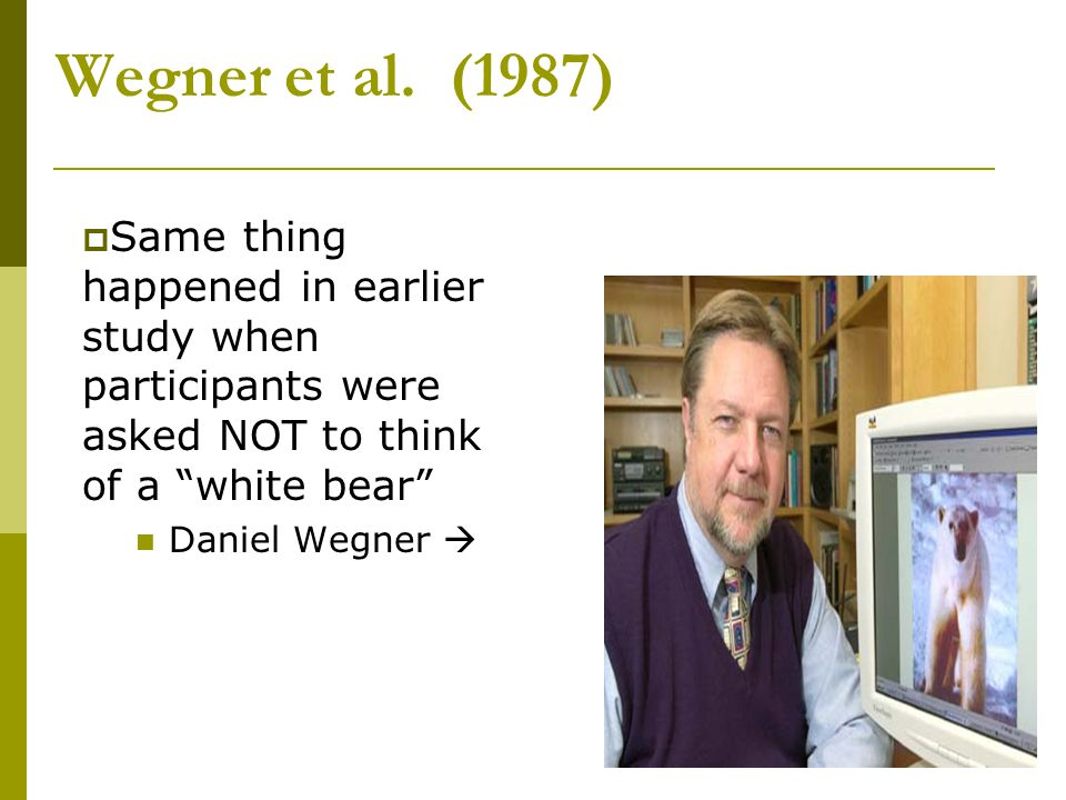 "Wegner et al. (1987)  Same thing happened in earlier study when participants were asked NOT to think of a ""white bear"" Daniel Wegner "