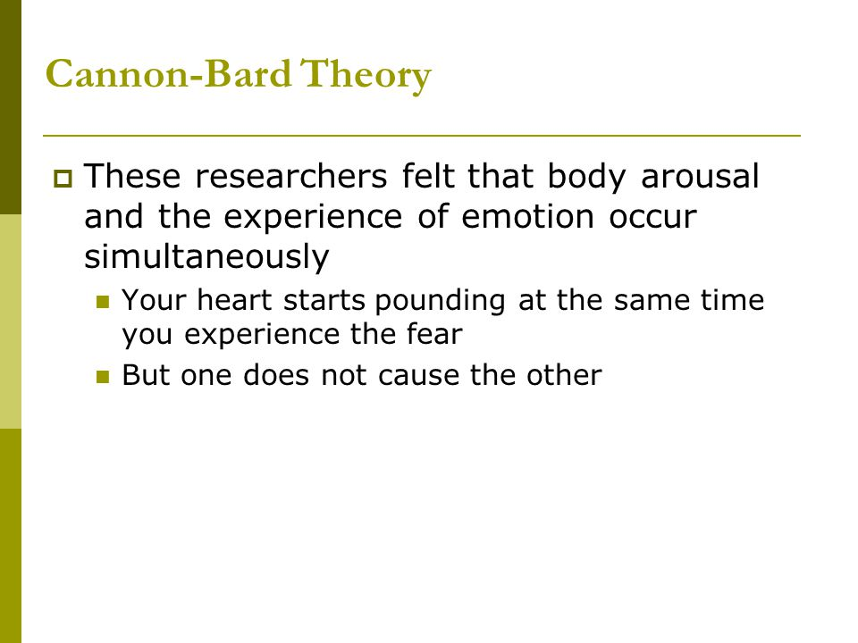 Schachter-Singer's Two-Factor Theory (1962)  The intensity level of our body responses determines the intensity of the emotion but doesn't tell us which emotion we are experiencing  We must use cognitive processes to determine and label which emotion it is More awareness here than in James Lange theory This interpretation involves reflecting back on the situation the physiological response is coming from Thus, giving a cognitive appraisal so we can determine the emotion