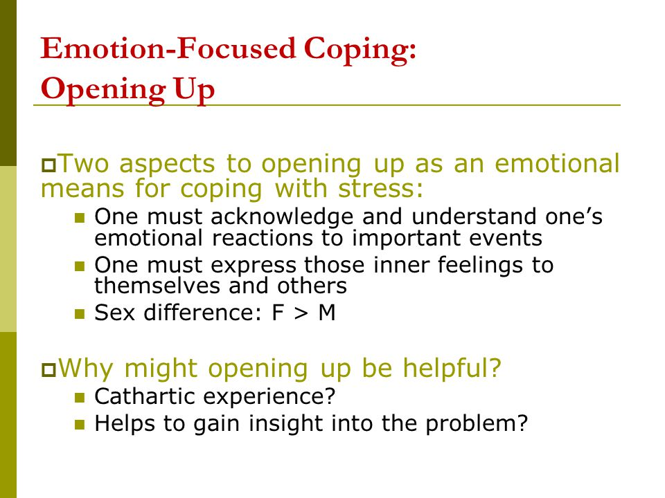 Emotion-Focused Coping: Opening Up  Two aspects to opening up as an emotional means for coping with stress: One must acknowledge and understand one's