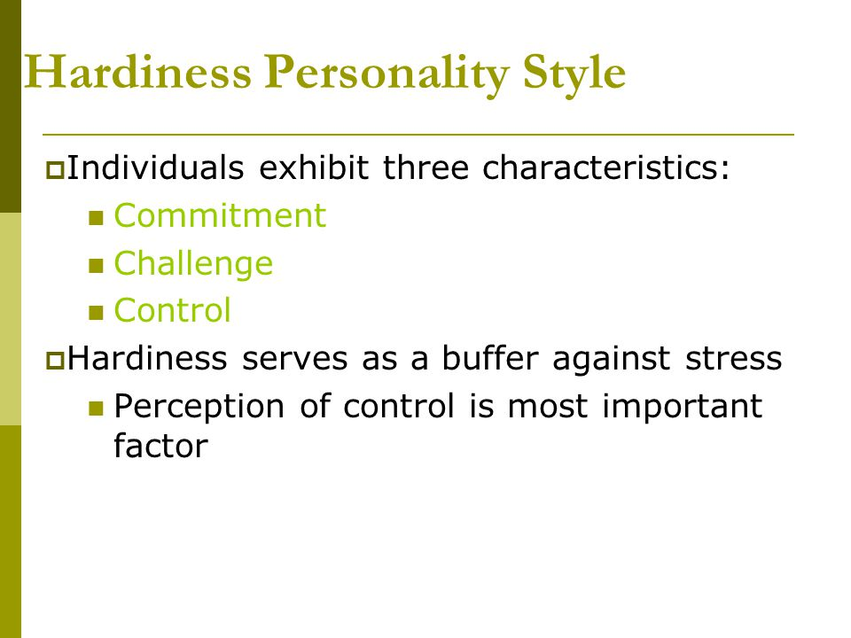 Hardiness Personality Style  Individuals exhibit three characteristics: Commitment Challenge Control  Hardiness serves as a buffer against stress Pe