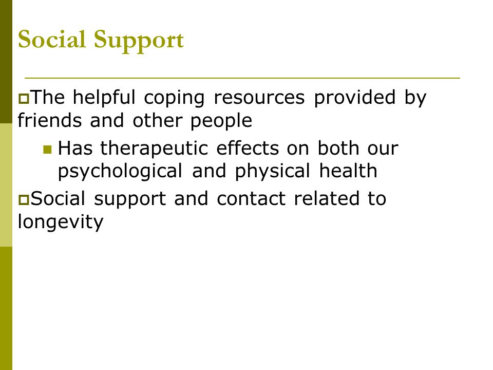 Social Support  The helpful coping resources provided by friends and other people Has therapeutic effects on both our psychological and physical heal