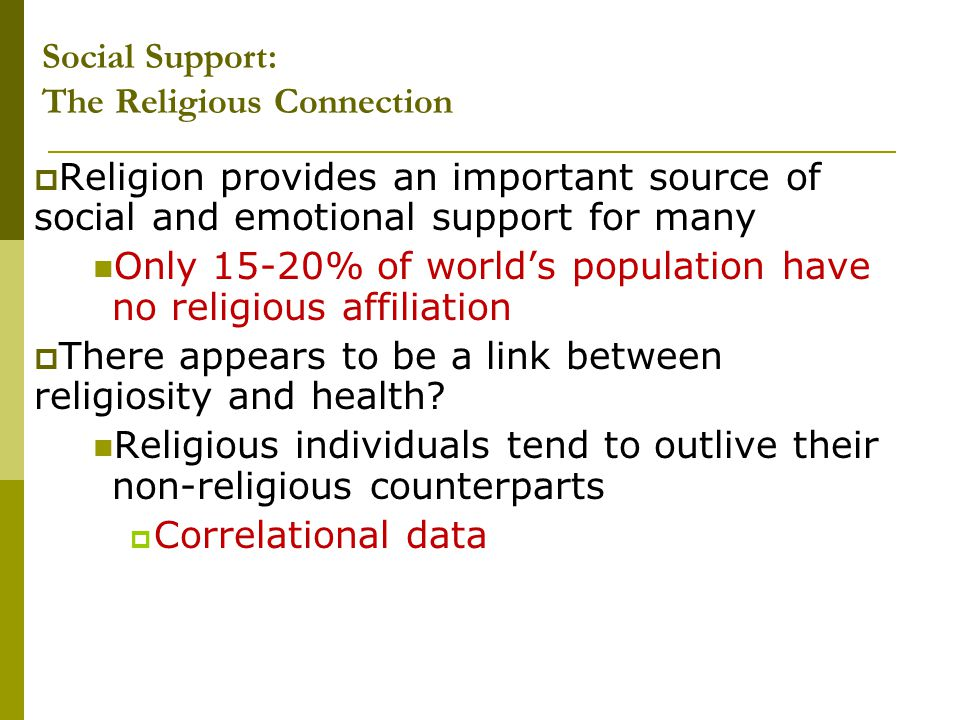 Social Support: The Religious Connection  Religion provides an important source of social and emotional support for many Only 15-20% of world's popul