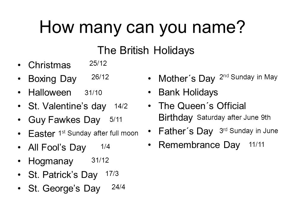 How many can you name? Christmas Boxing Day Halloween St. Valentine's day Guy Fawkes Day Easter All Fool's Day Hogmanay St. Patrick's Day St. George's