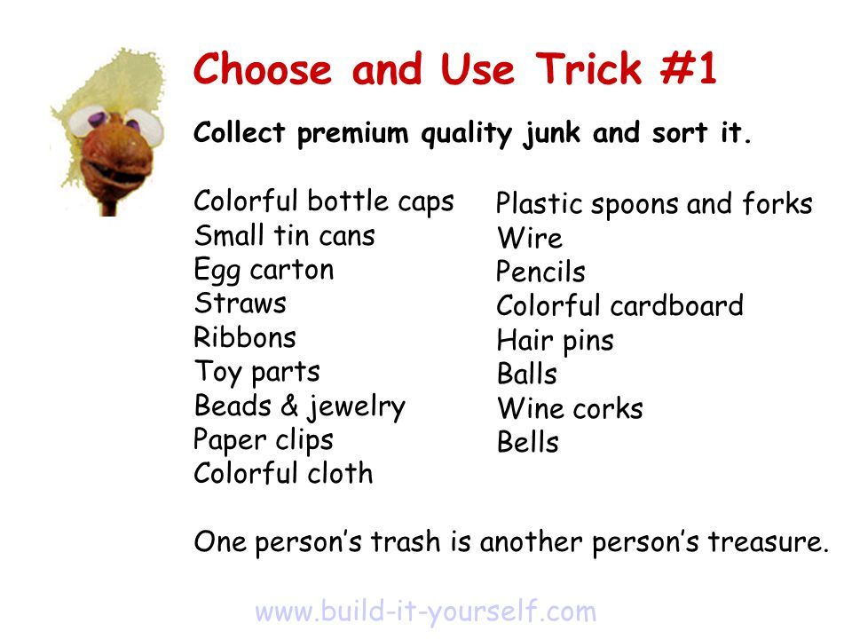 Collect premium quality junk and sort it.Decorate a junk box.
