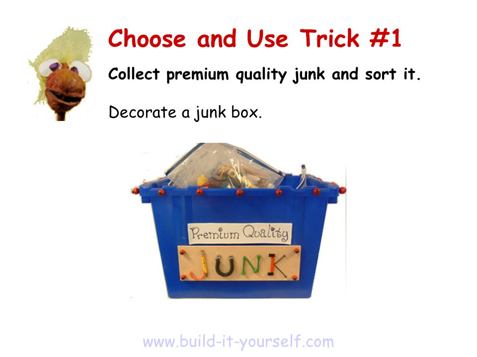 Collect premium quality junk and sort it. Decorate a junk box.