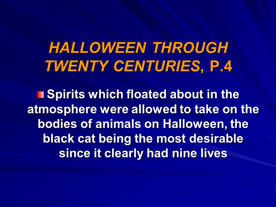 HALLOWEEN THROUGH TWENTY CENTURIES, P.4 Spirits which floated about in the atmosphere were allowed to take on the bodies of animals on Halloween, the