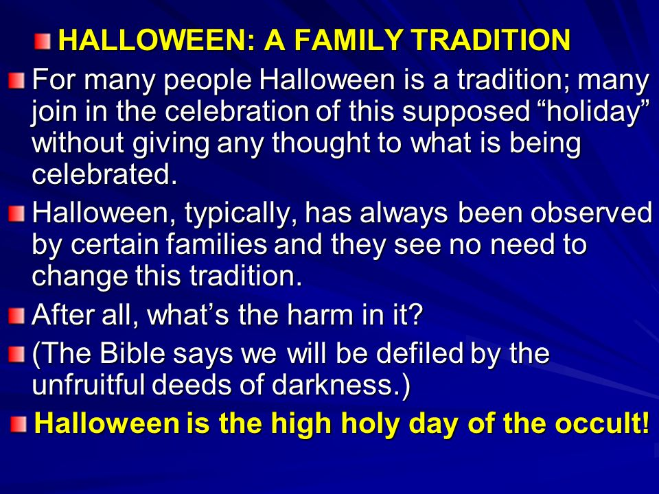 """HALLOWEEN: A FAMILY TRADITION For many people Halloween is a tradition; many join in the celebration of this supposed """"holiday"""" without giving any tho"""