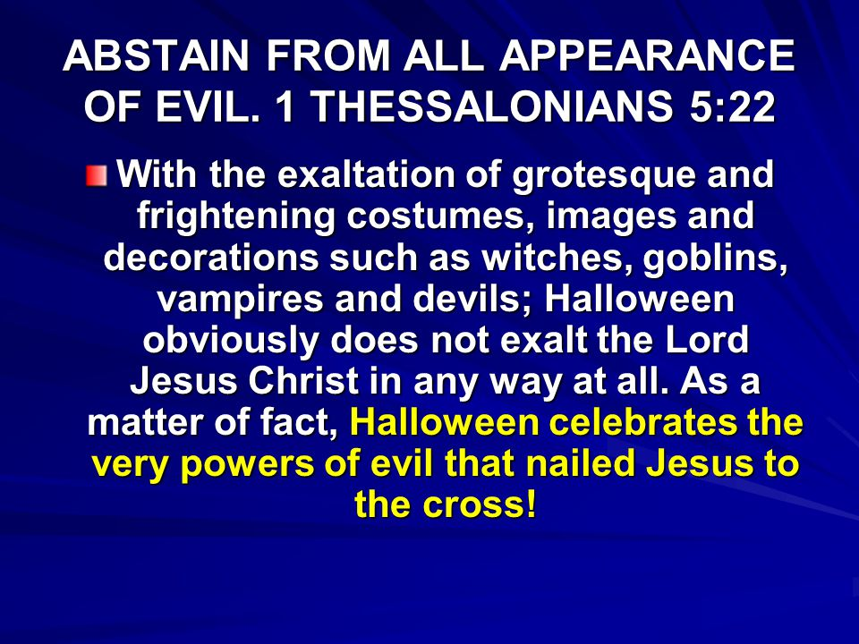 ABSTAIN FROM ALL APPEARANCE OF EVIL. 1 THESSALONIANS 5:22 With the exaltation of grotesque and frightening costumes, images and decorations such as wi