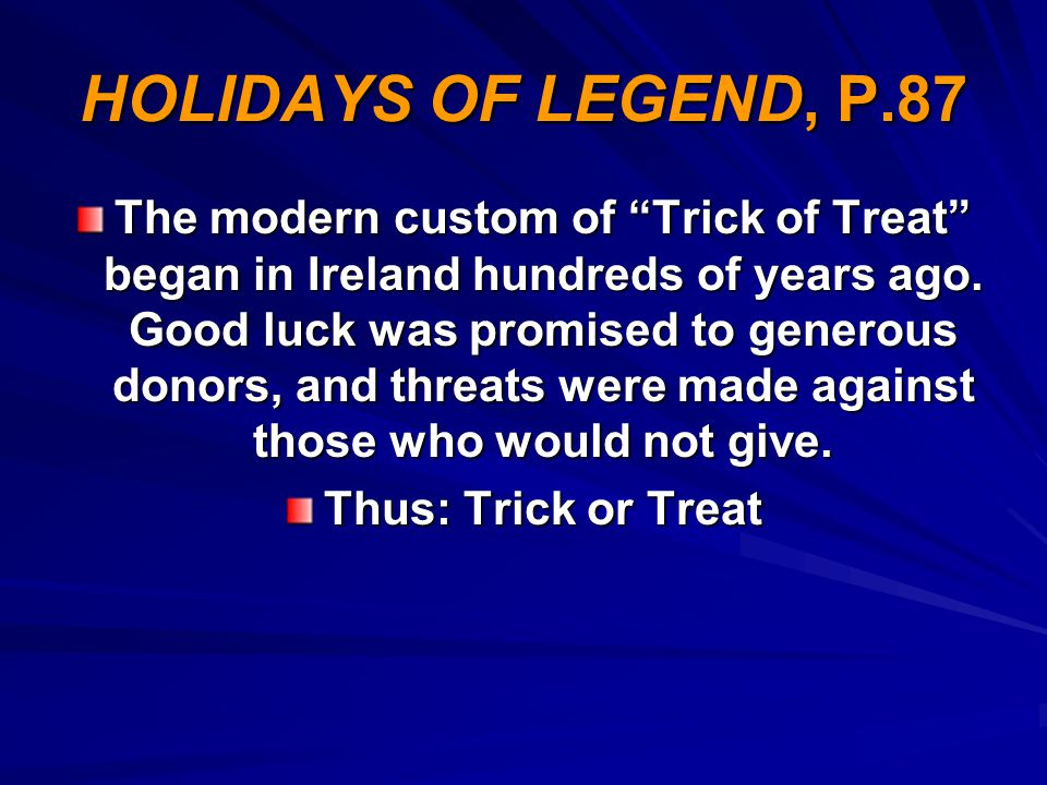 """HOLIDAYS OF LEGEND, P.87 The modern custom of """"Trick of Treat"""" began in Ireland hundreds of years ago. Good luck was promised to generous donors, and"""