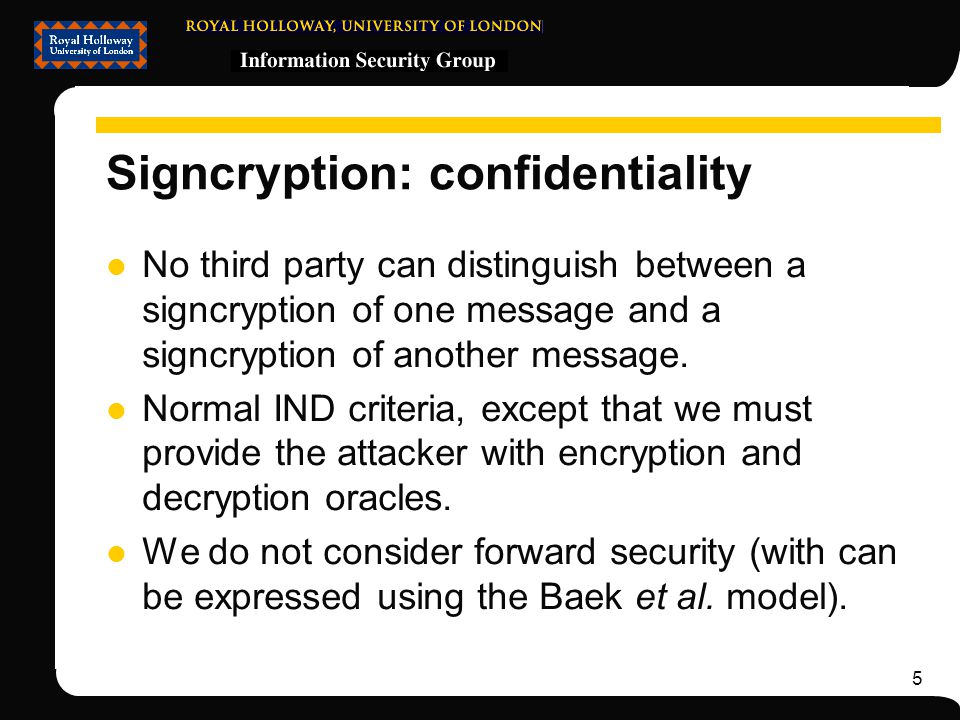 5 Signcryption: confidentiality No third party can distinguish between a signcryption of one message and a signcryption of another message.