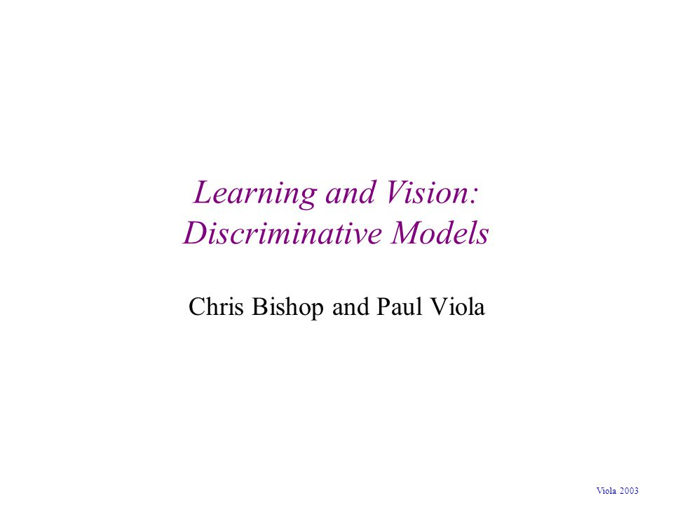Viola 2003 Learning and Vision: Discriminative Models Chris Bishop and Paul Viola