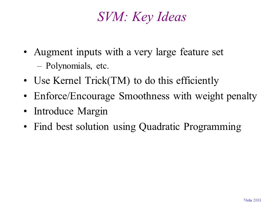 Viola 2003 SVM: Key Ideas Augment inputs with a very large feature set –Polynomials, etc. Use Kernel Trick(TM) to do this efficiently Enforce/Encourag