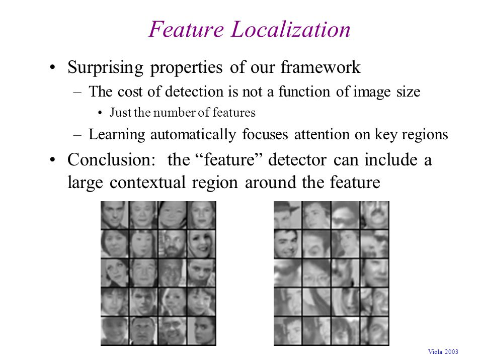 Viola 2003 Feature Localization Surprising properties of our framework –The cost of detection is not a function of image size Just the number of featu