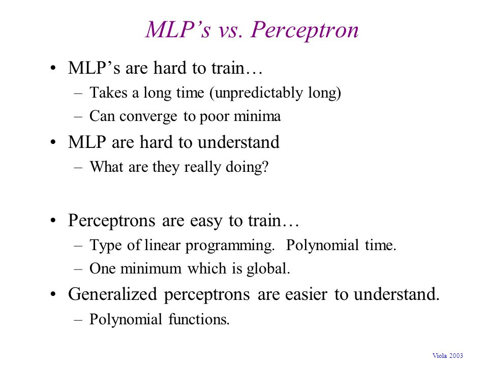 Viola 2003 MLP's vs. Perceptron MLP's are hard to train… –Takes a long time (unpredictably long) –Can converge to poor minima MLP are hard to understa