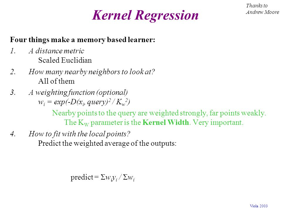 Viola 2003 Kernel Regression Four things make a memory based learner: 1.A distance metric Scaled Euclidian 2.How many nearby neighbors to look at? All