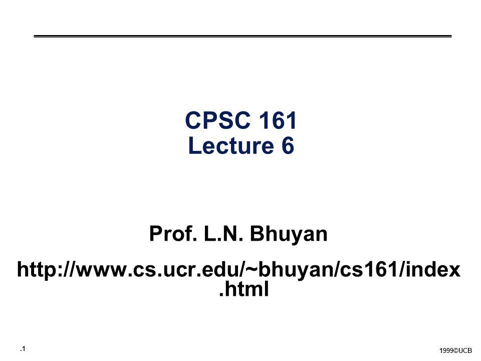 .1 1999©UCB CPSC 161 Lecture 6 Prof. L.N. Bhuyan http://www.cs.ucr.edu/~bhuyan/cs161/index.html