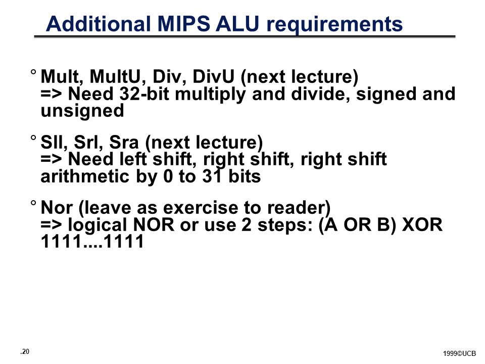 .20 1999©UCB Additional MIPS ALU requirements °Mult, MultU, Div, DivU (next lecture) => Need 32-bit multiply and divide, signed and unsigned °Sll, Srl, Sra (next lecture) => Need left shift, right shift, right shift arithmetic by 0 to 31 bits °Nor (leave as exercise to reader) => logical NOR or use 2 steps: (A OR B) XOR 1111....1111