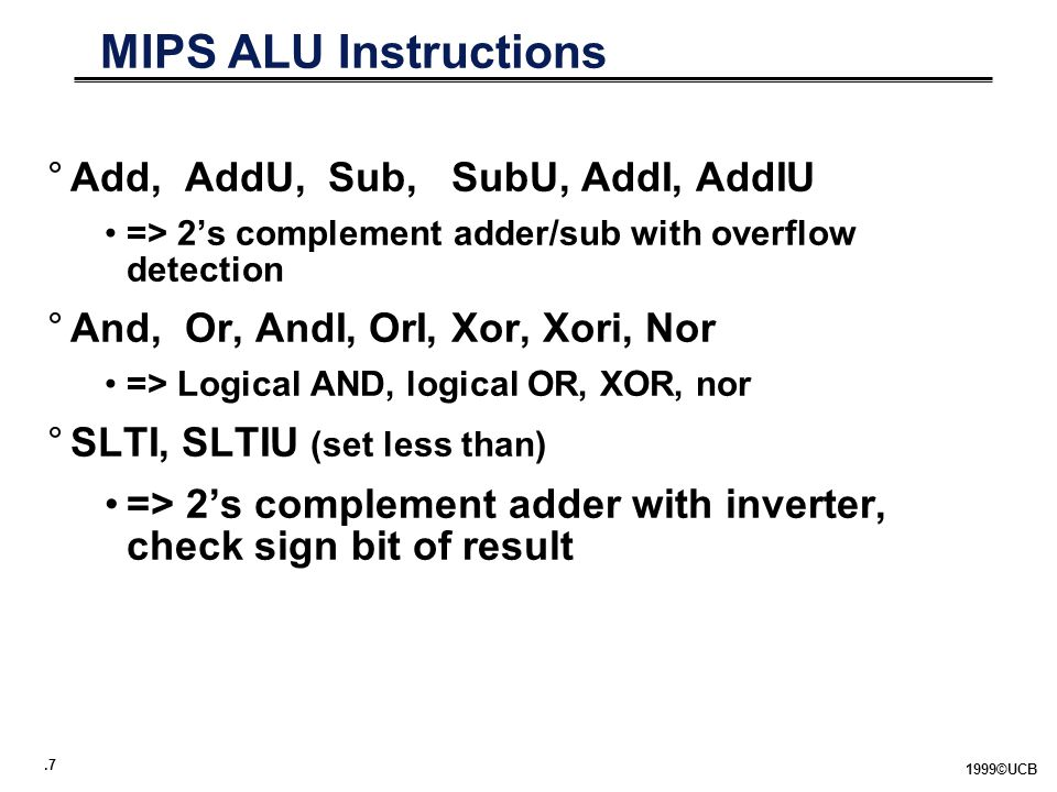 .7 1999©UCB MIPS ALU Instructions °Add, AddU, Sub, SubU, AddI, AddIU => 2's complement adder/sub with overflow detection °And, Or, AndI, OrI, Xor, Xori, Nor => Logical AND, logical OR, XOR, nor °SLTI, SLTIU (set less than) => 2's complement adder with inverter, check sign bit of result