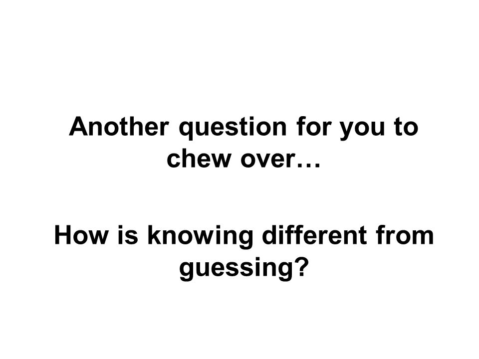Another question for you to chew over… How is knowing different from guessing?