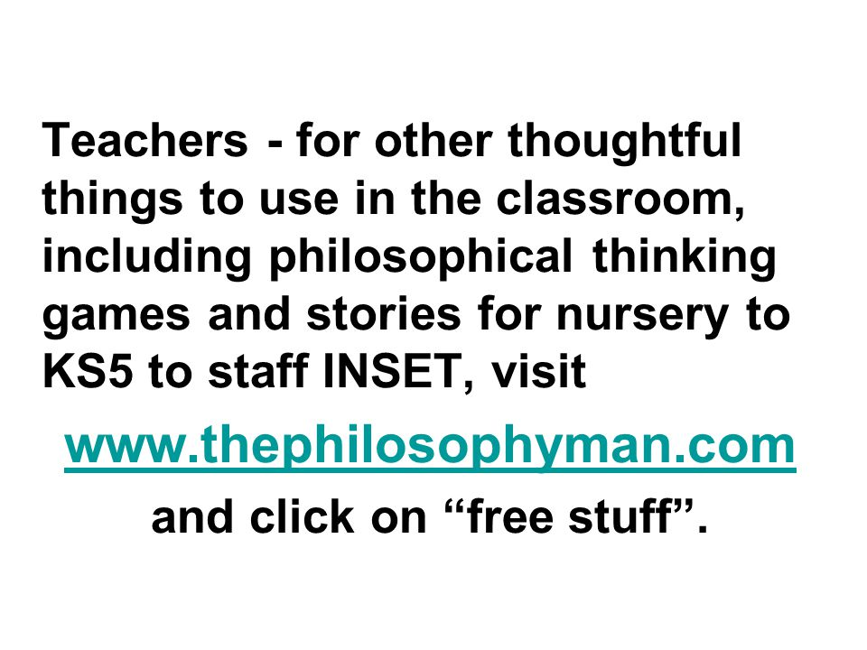 Teachers - for other thoughtful things to use in the classroom, including philosophical thinking games and stories for nursery to KS5 to staff INSET,