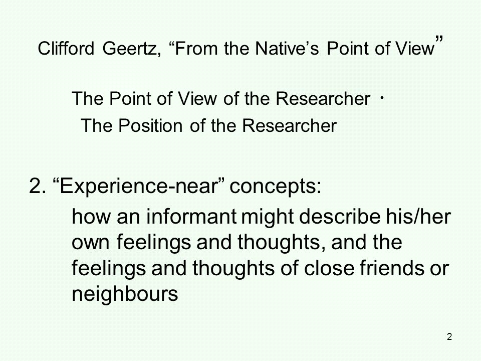 "2 The Point of View of the Researcher ・ The Position of the Researcher 2. ""Experience-near"" concepts: how an informant might describe his/her own feel"
