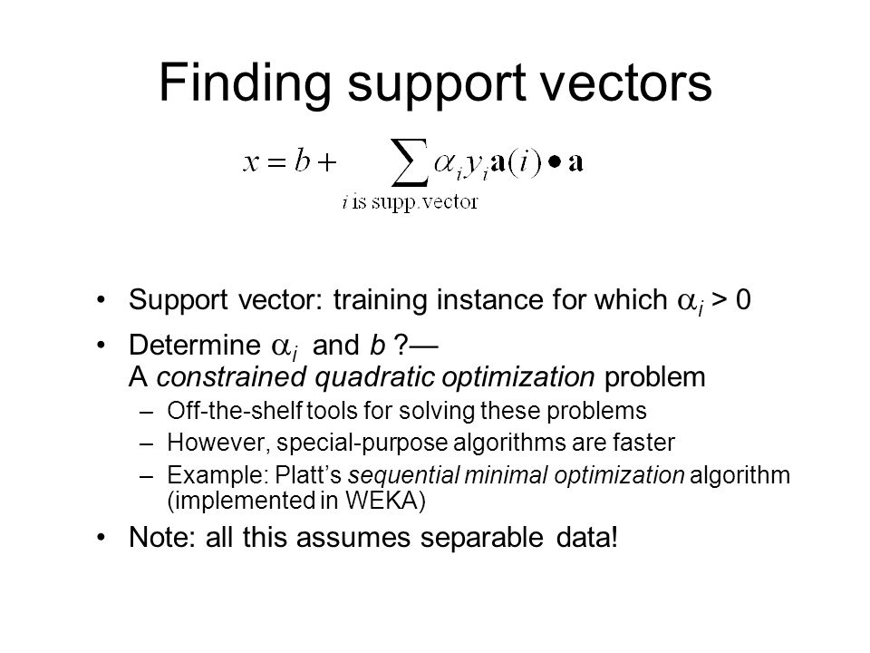 Finding support vectors Support vector: training instance for which  i > 0 Determine  i and b ?— A constrained quadratic optimization problem –Off-t