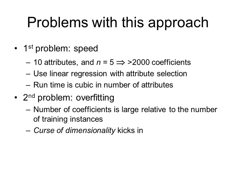 Problems with this approach 1 st problem: speed –10 attributes, and n = 5  >2000 coefficients –Use linear regression with attribute selection –Run ti