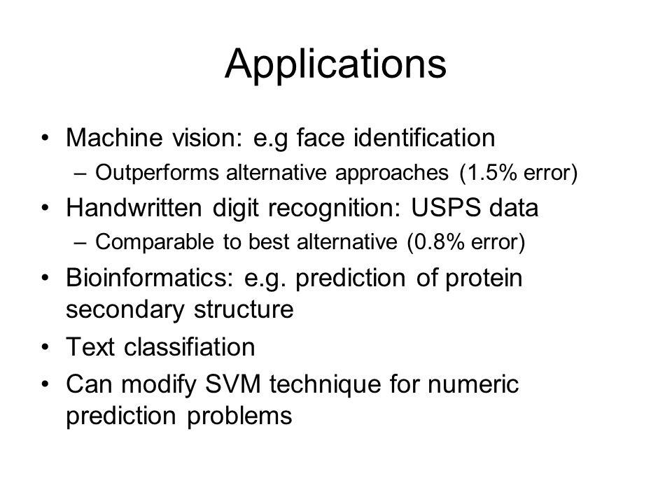 Applications Machine vision: e.g face identification –Outperforms alternative approaches (1.5% error) Handwritten digit recognition: USPS data –Comparable to best alternative (0.8% error) Bioinformatics: e.g.