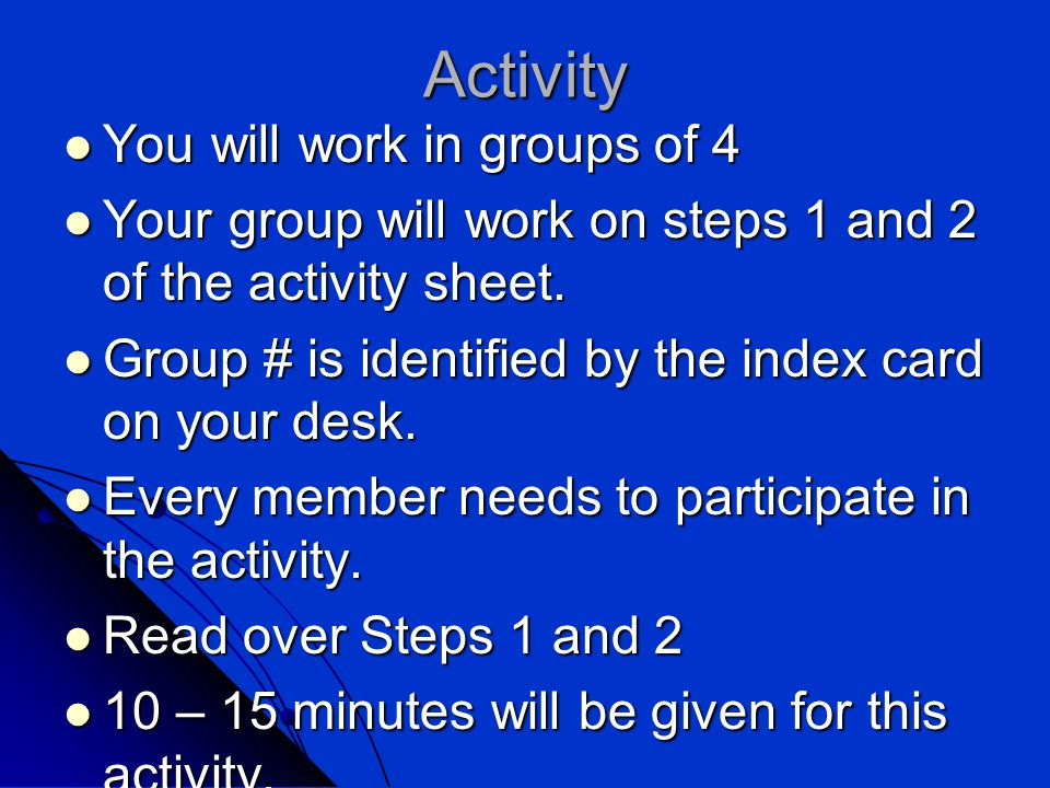 Activity You will work in groups of 4 You will work in groups of 4 Your group will work on steps 1 and 2 of the activity sheet.