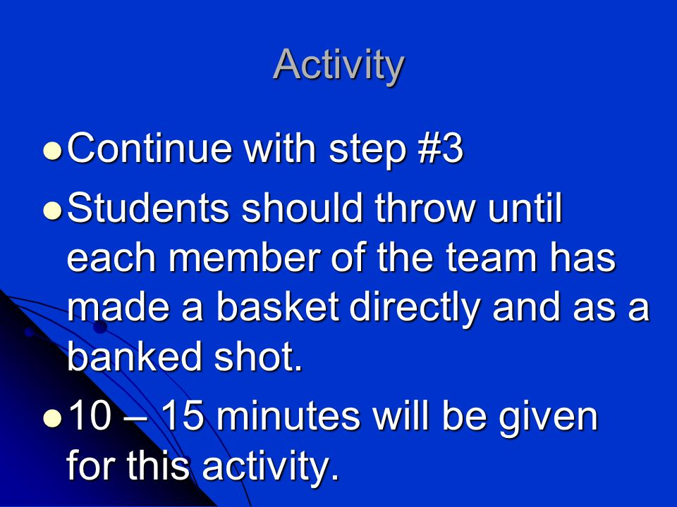 Activity Continue with step #3 Continue with step #3 Students should throw until each member of the team has made a basket directly and as a banked shot.