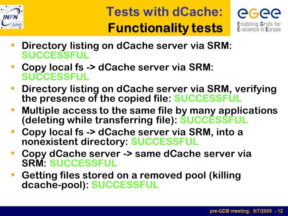 pre-GDB meeting, 9/7/2005 - 12 Tests with dCache: Functionality tests Directory listing on dCache server via SRM: SUCCESSFUL Copy local fs -> dCache s