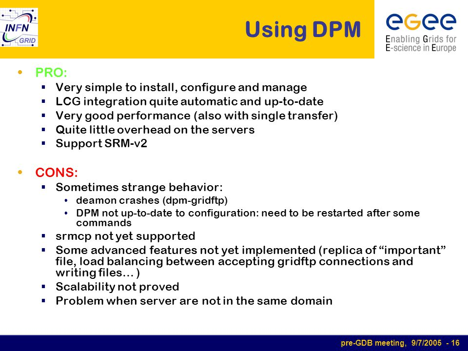 pre-GDB meeting, 9/7/2005 - 16 Using DPM PRO:  Very simple to install, configure and manage  LCG integration quite automatic and up-to-date  Very g