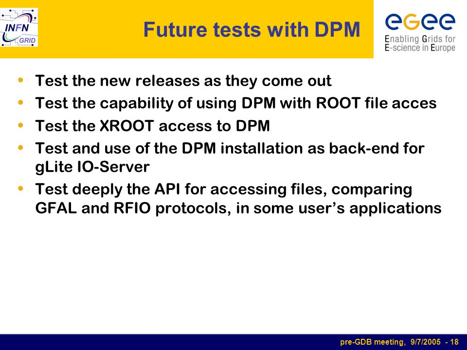 pre-GDB meeting, 9/7/2005 - 18 Future tests with DPM Test the new releases as they come out Test the capability of using DPM with ROOT file acces Test