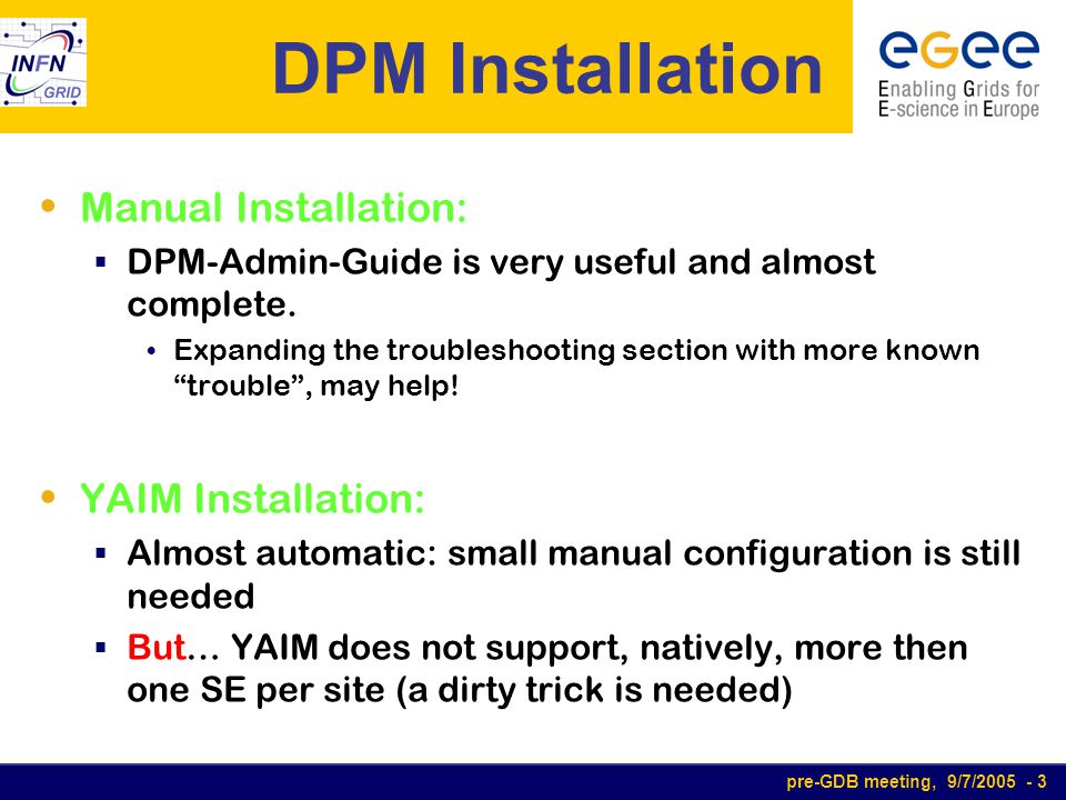 pre-GDB meeting, 9/7/2005 - 4 dCache Installation Manual Installation:  The installation guide is sufficient for standard installation  The integration in LCG infrastructure is not so easy  Expanding the documentation with some examples for more advanced configuration, may help.