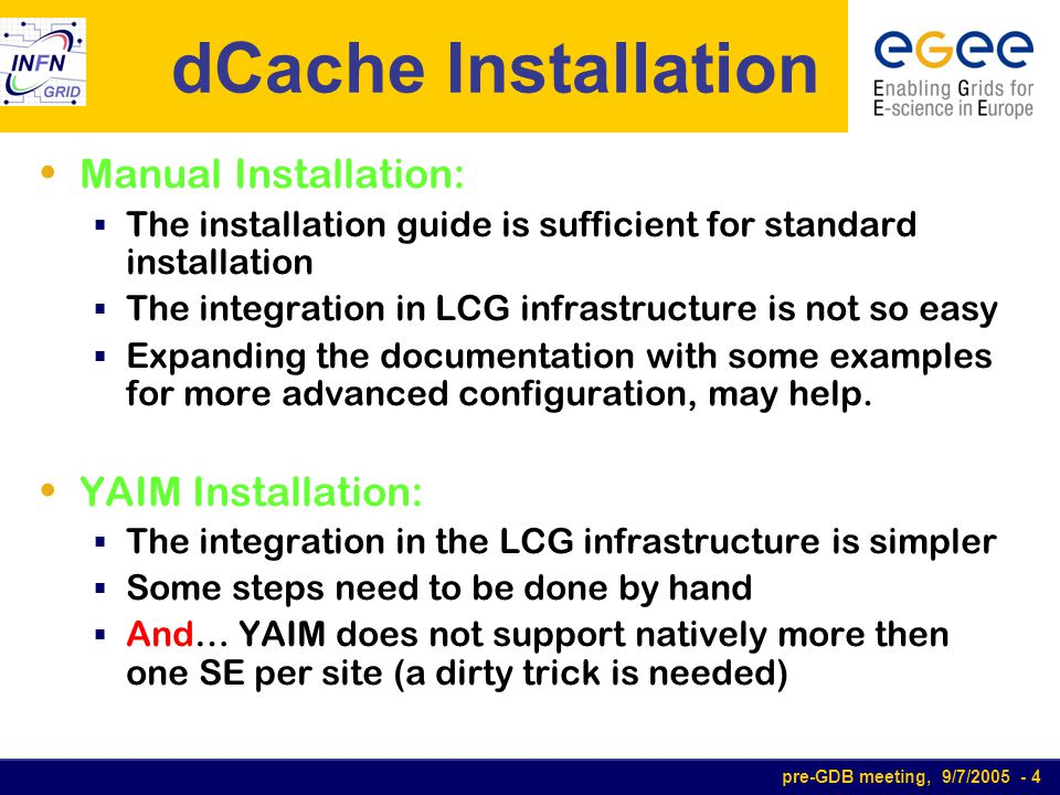 pre-GDB meeting, 9/7/2005 - 4 dCache Installation Manual Installation:  The installation guide is sufficient for standard installation  The integration in LCG infrastructure is not so easy  Expanding the documentation with some examples for more advanced configuration, may help.