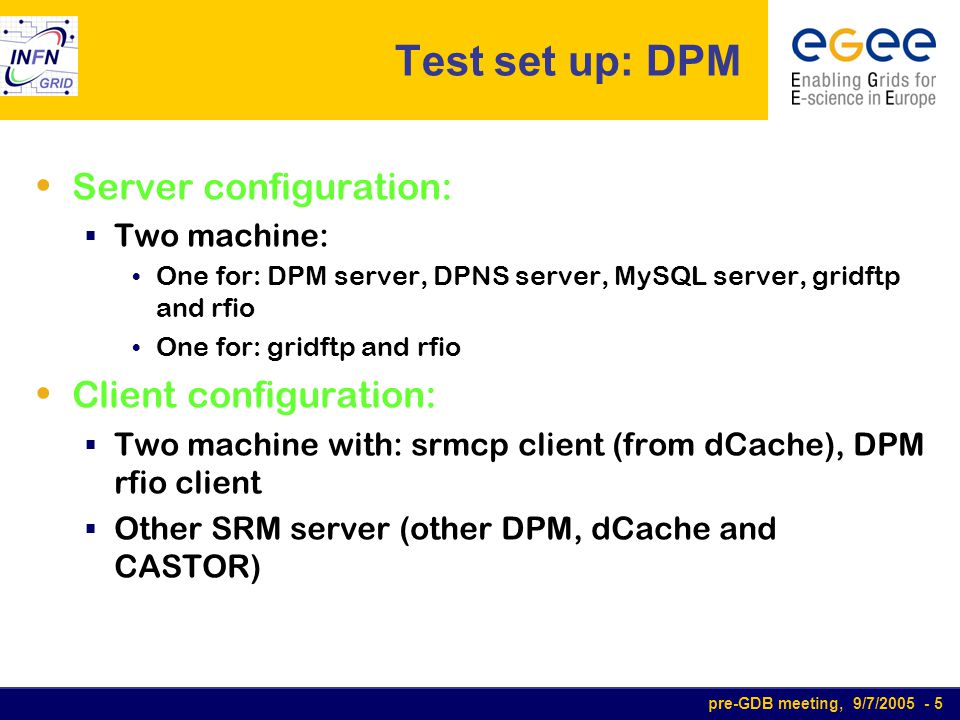 pre-GDB meeting, 9/7/2005 - 16 Using DPM PRO:  Very simple to install, configure and manage  LCG integration quite automatic and up-to-date  Very good performance (also with single transfer)  Quite little overhead on the servers  Support SRM-v2 CONS:  Sometimes strange behavior: deamon crashes (dpm-gridftp) DPM not up-to-date to configuration: need to be restarted after some commands  srmcp not yet supported  Some advanced features not yet implemented (replica of important file, load balancing between accepting gridftp connections and writing files… )  Scalability not proved  Problem when server are not in the same domain