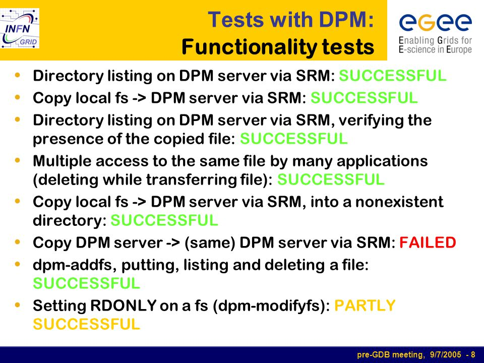 pre-GDB meeting, 9/7/2005 - 9 Tests with DPM: Functionality tests (2) dpm daemon sync: FAILED Getting files stored on a removed DPM fs (dpm- rmfs): FAILED Interrupting transfer of a big file (9GB): FAILED  Write a file bigger than free space: FAILED File access through many protocols: SUCCESSFUL Manipulating fs and permissions: SUCCESSFUL Remote copy, interaction among many SRM: PARTLY SUCCESSFUL