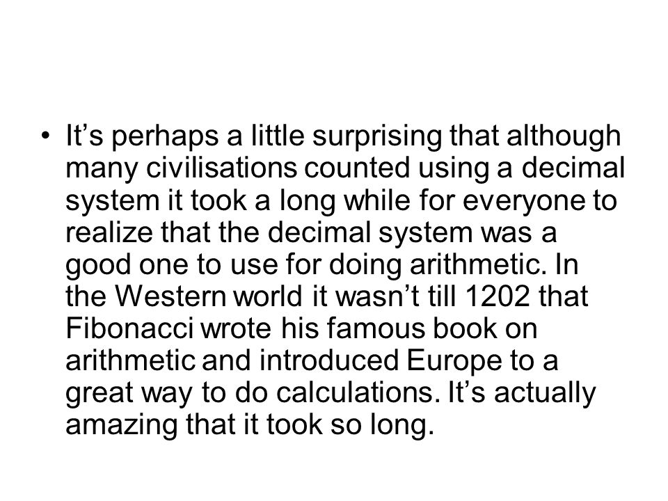 It's perhaps a little surprising that although many civilisations counted using a decimal system it took a long while for everyone to realize that the decimal system was a good one to use for doing arithmetic.