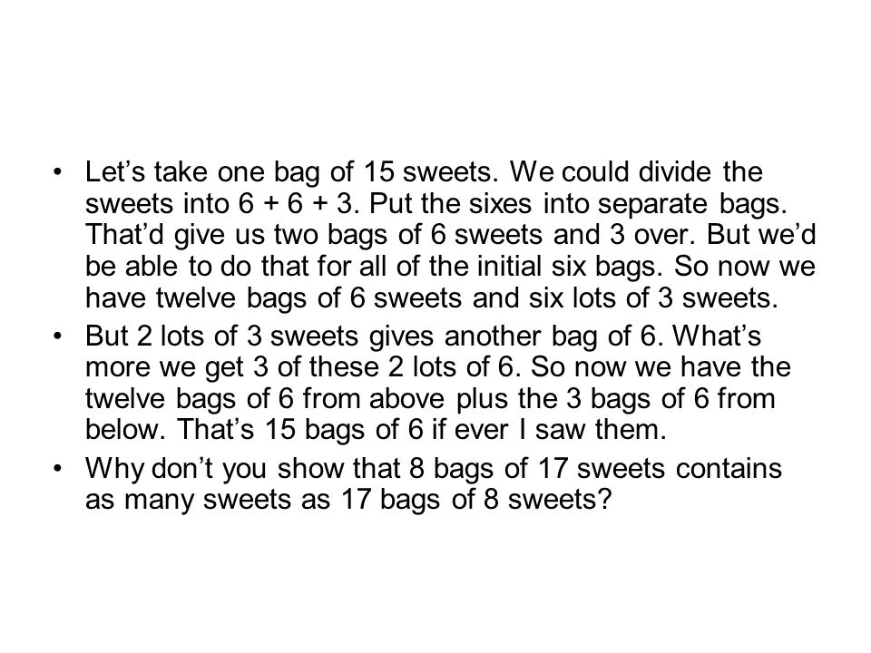 Let's take one bag of 15 sweets. We could divide the sweets into 6 + 6 + 3.