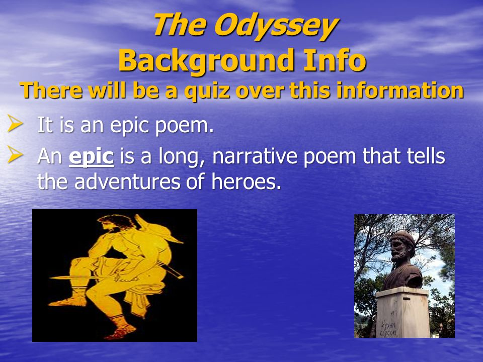 The Odyssey Background Info There will be a quiz over this information  It is an epic poem.  An epic is a long, narrative poem that tells the advent