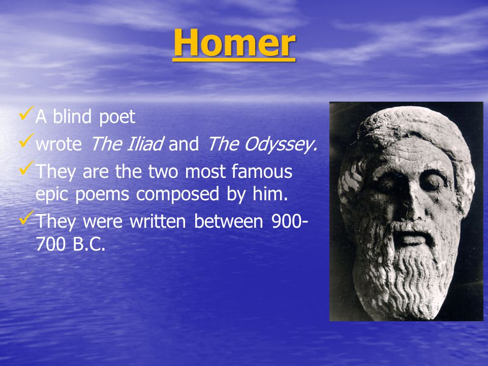 A blind poet wrote The Iliad and The Odyssey. They are the two most famous epic poems composed by him. They were written between 900- 700 B.C. Homer
