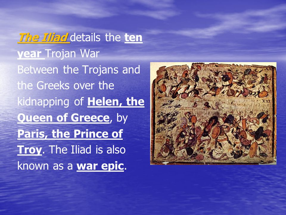 The Iliad The Iliad details the ten year Trojan War Between the Trojans and the Greeks over the kidnapping of Helen, the Queen of Greece, by Paris, th