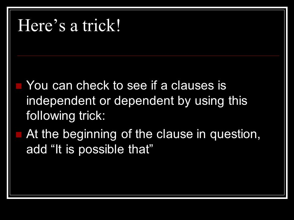 Here's a trick! You can check to see if a clauses is independent or dependent by using this following trick: At the beginning of the clause in questio