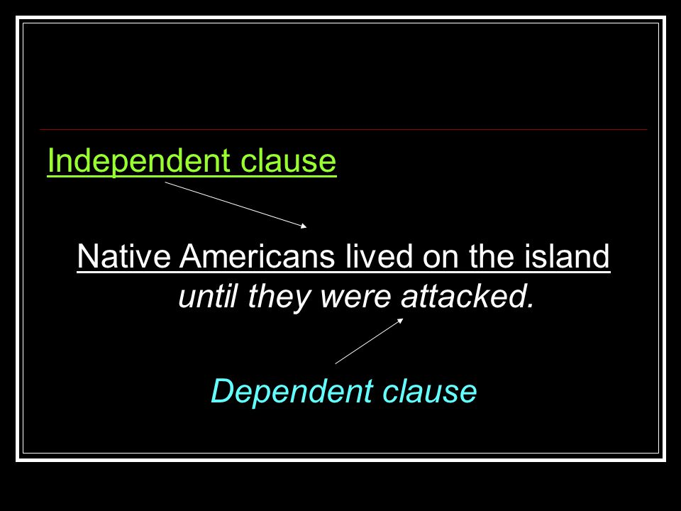 Independent clause Native Americans lived on the island until they were attacked. Dependent clause